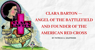 Clara Barton — Angel of the Battlefield And Founder of the American Red Cross