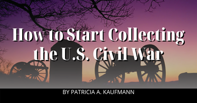 How to Start Collecting the U.S. Civil War