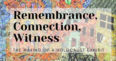 Remembrance, Connection, Witness: The Making of a Holocaust Exhibit